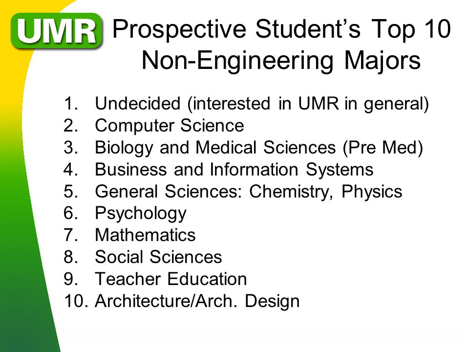 Prospective Students Top 10 Non-Engineering Majors 1.Undecided (interested in UMR in general) 2.Computer Science 3.Biology and Medical Sciences (Pre Med) 4.Business and Information Systems 5.General Sciences: Chemistry, Physics 6.Psychology 7.Mathematics 8.Social Sciences 9.Teacher Education 10.Architecture/Arch.
