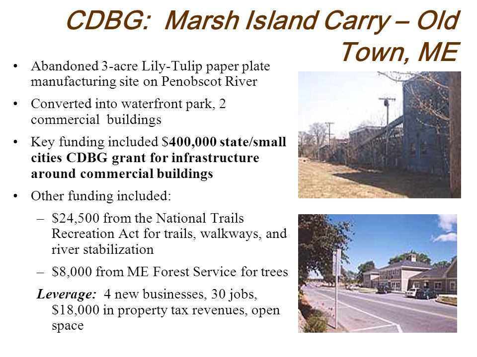 CDBG: Marsh Island Carry – Old Town, ME Abandoned 3-acre Lily-Tulip paper plate manufacturing site on Penobscot River Converted into waterfront park, 2 commercial buildings Key funding included $400,000 state/small cities CDBG grant for infrastructure around commercial buildings Other funding included: –$24,500 from the National Trails Recreation Act for trails, walkways, and river stabilization –$8,000 from ME Forest Service for trees Leverage: 4 new businesses, 30 jobs, $18,000 in property tax revenues, open space
