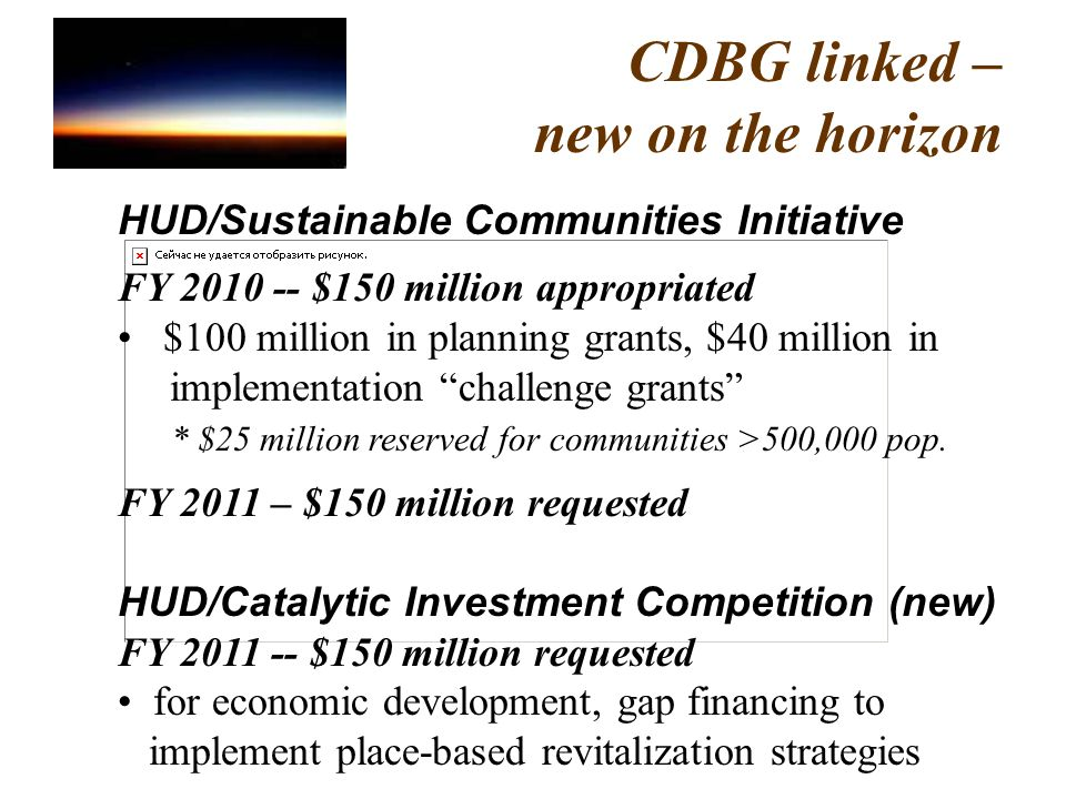CDBG linked – new on the horizon HUD/Sustainable Communities Initiative FY 2010 -- $150 million appropriated $100 million in planning grants, $40 million in implementation challenge grants * $25 million reserved for communities >500,000 pop.