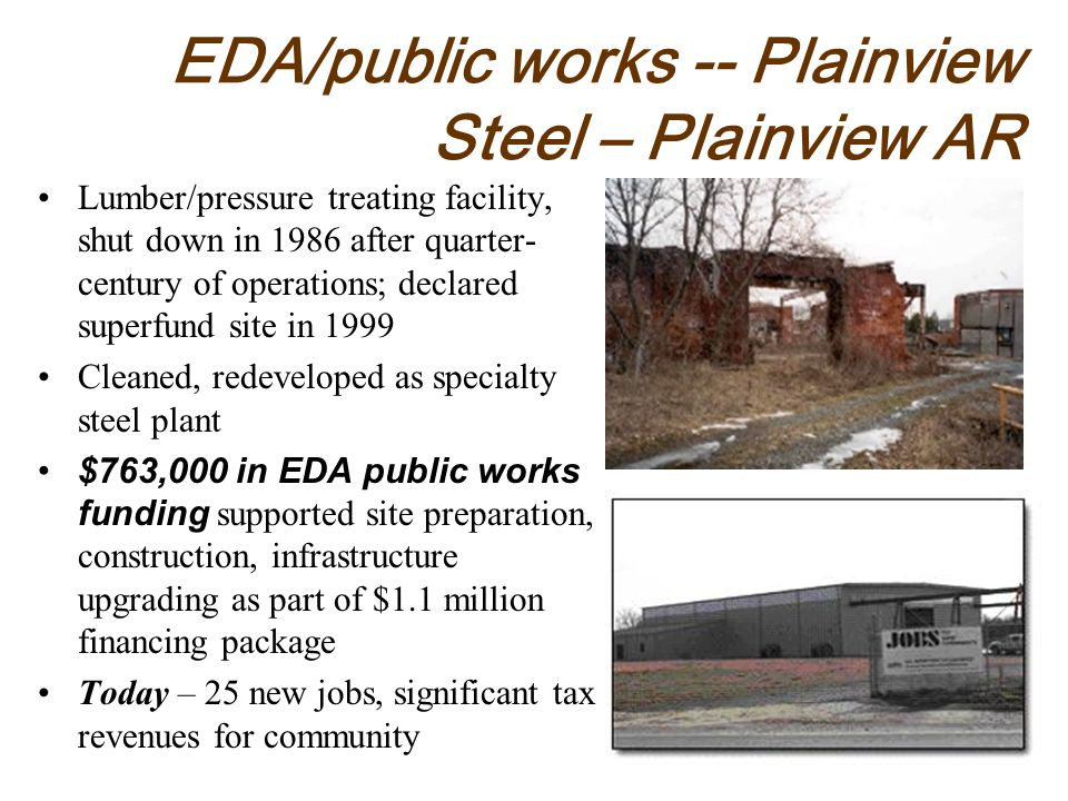 EDA/public works -- Plainview Steel – Plainview AR Lumber/pressure treating facility, shut down in 1986 after quarter- century of operations; declared superfund site in 1999 Cleaned, redeveloped as specialty steel plant $763,000 in EDA public works funding supported site preparation, construction, infrastructure upgrading as part of $1.1 million financing package Today – 25 new jobs, significant tax revenues for community