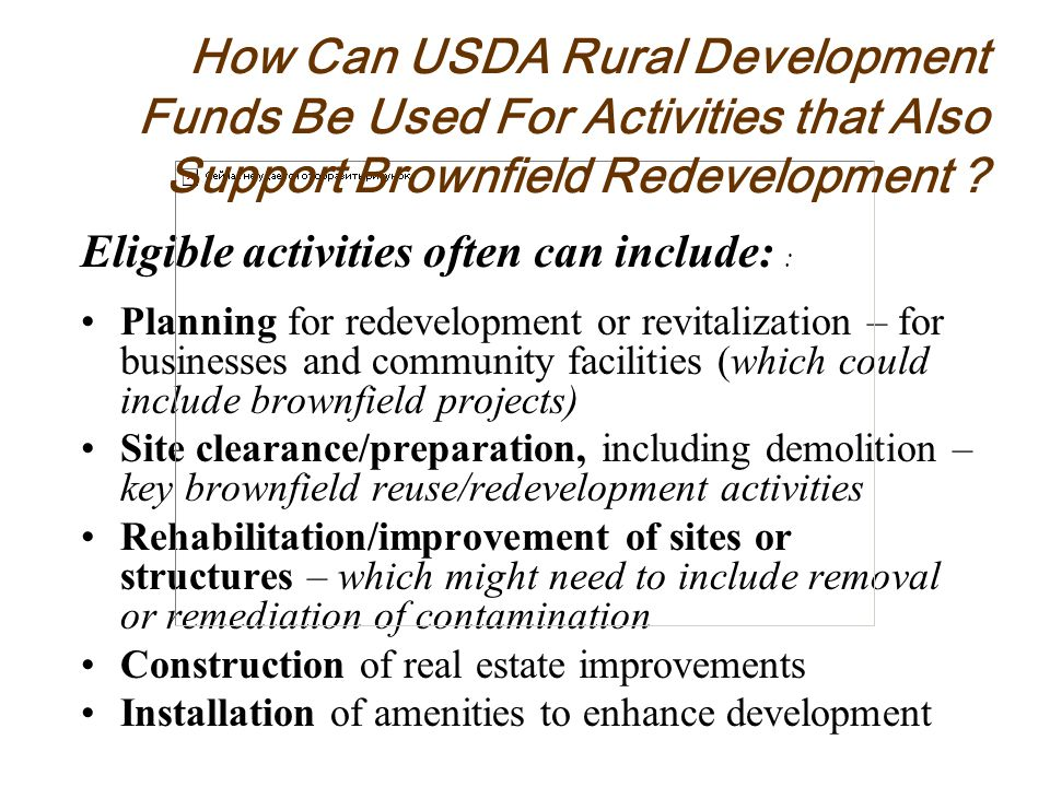 Eligible activities often can include: : Planning for redevelopment or revitalization – for businesses and community facilities (which could include brownfield projects) Site clearance/preparation, including demolition – key brownfield reuse/redevelopment activities Rehabilitation/improvement of sites or structures – which might need to include removal or remediation of contamination Construction of real estate improvements Installation of amenities to enhance development How Can USDA Rural Development Funds Be Used For Activities that Also Support Brownfield Redevelopment