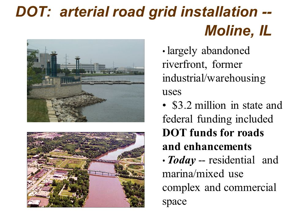 DOT: arterial road grid installation -- Moline, IL largely abandoned riverfront, former industrial/warehousing uses $3.2 million in state and federal funding included DOT funds for roads and enhancements Today -- residential and marina/mixed use complex and commercial space