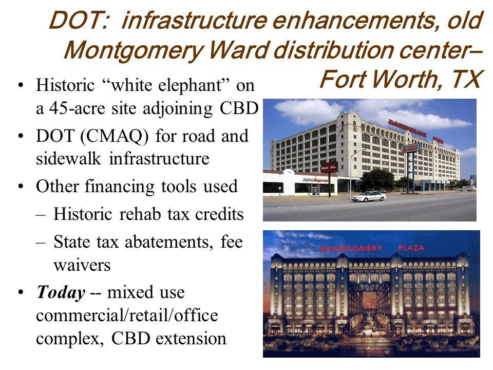 DOT: infrastructure enhancements, old Montgomery Ward distribution center– Fort Worth, TX Historic white elephant on a 45-acre site adjoining CBD DOT (CMAQ) for road and sidewalk infrastructure Other financing tools used –Historic rehab tax credits –State tax abatements, fee waivers Today -- mixed use commercial/retail/office complex, CBD extension