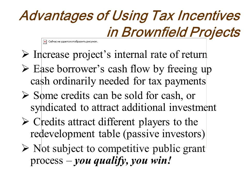 Increase projects internal rate of return Ease borrowers cash flow by freeing up cash ordinarily needed for tax payments Some credits can be sold for cash, or syndicated to attract additional investment Credits attract different players to the redevelopment table (passive investors) Not subject to competitive public grant process – you qualify, you win.