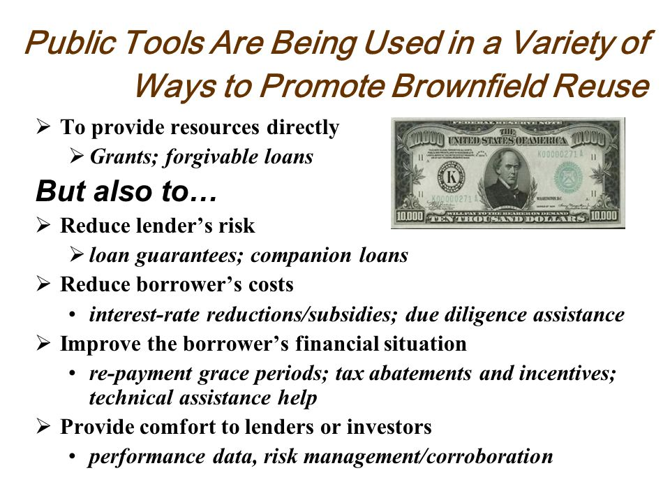 Public Tools Are Being Used in a Variety of Ways to Promote Brownfield Reuse To provide resources directly Grants; forgivable loans But also to… Reduce lenders risk loan guarantees; companion loans Reduce borrowers costs interest-rate reductions/subsidies; due diligence assistance Improve the borrowers financial situation re-payment grace periods; tax abatements and incentives; technical assistance help Provide comfort to lenders or investors performance data, risk management/corroboration