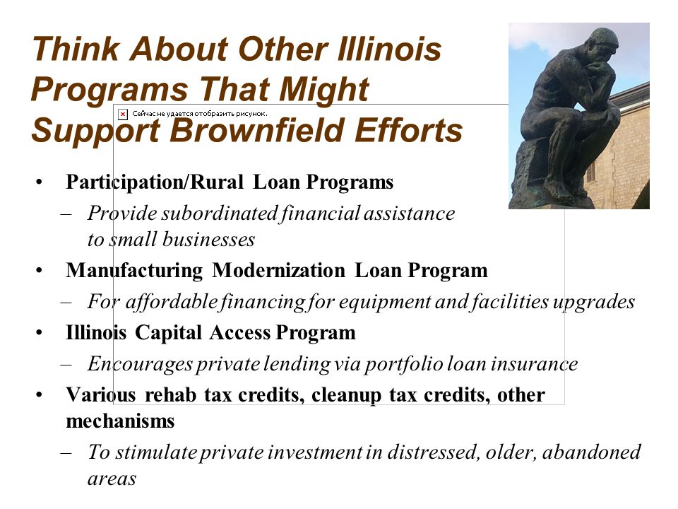 Participation/Rural Loan Programs –Provide subordinated financial assistance to small businesses Manufacturing Modernization Loan Program –For affordable financing for equipment and facilities upgrades Illinois Capital Access Program –Encourages private lending via portfolio loan insurance Various rehab tax credits, cleanup tax credits, other mechanisms –To stimulate private investment in distressed, older, abandoned areas Think About Other Illinois Programs That Might Support Brownfield Efforts