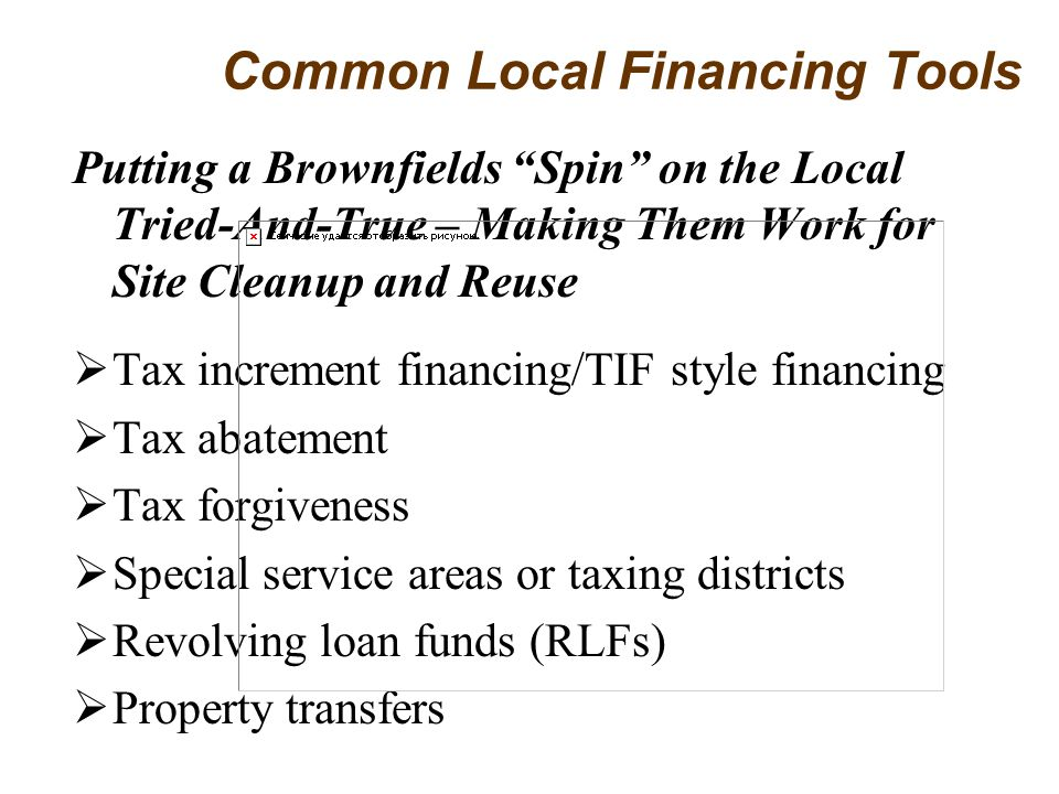 Putting a Brownfields Spin on the Local Tried-And-True – Making Them Work for Site Cleanup and Reuse Tax increment financing/TIF style financing Tax abatement Tax forgiveness Special service areas or taxing districts Revolving loan funds (RLFs) Property transfers Common Local Financing Tools