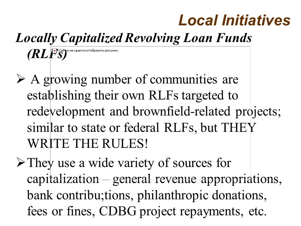 Locally Capitalized Revolving Loan Funds (RLFs) A growing number of communities are establishing their own RLFs targeted to redevelopment and brownfield-related projects; similar to state or federal RLFs, but THEY WRITE THE RULES.