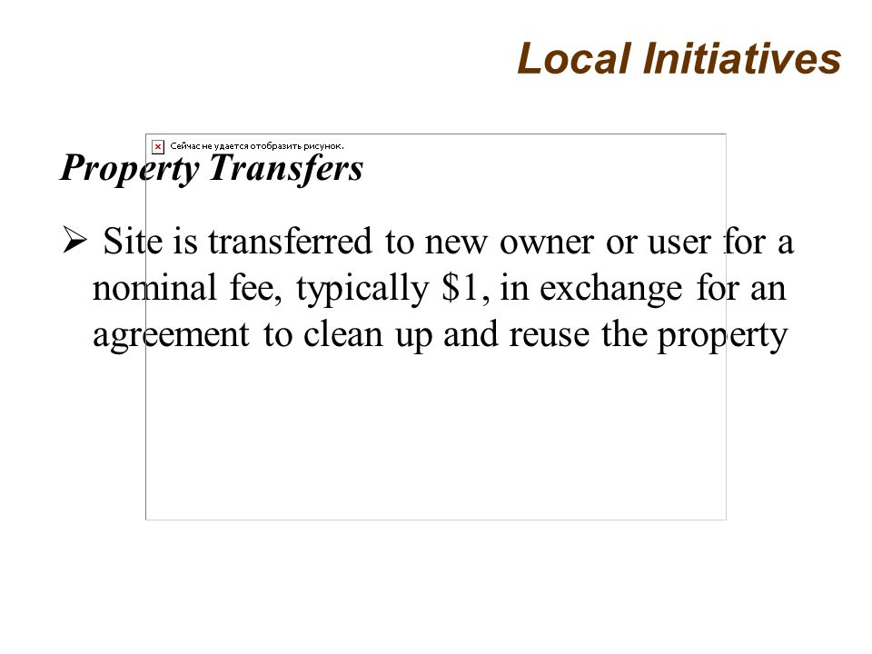 Property Transfers Site is transferred to new owner or user for a nominal fee, typically $1, in exchange for an agreement to clean up and reuse the property Local Initiatives