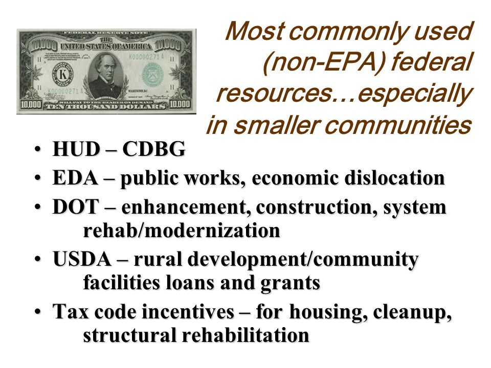 Most commonly used (non-EPA) federal resources…especially in smaller communities HUD – CDBGHUD – CDBG EDA – public works, economic dislocationEDA – public works, economic dislocation DOT – enhancement, construction, system rehab/modernizationDOT – enhancement, construction, system rehab/modernization USDA – rural development/community facilities loans and grantsUSDA – rural development/community facilities loans and grants Tax code incentives – for housing, cleanup, structural rehabilitationTax code incentives – for housing, cleanup, structural rehabilitation