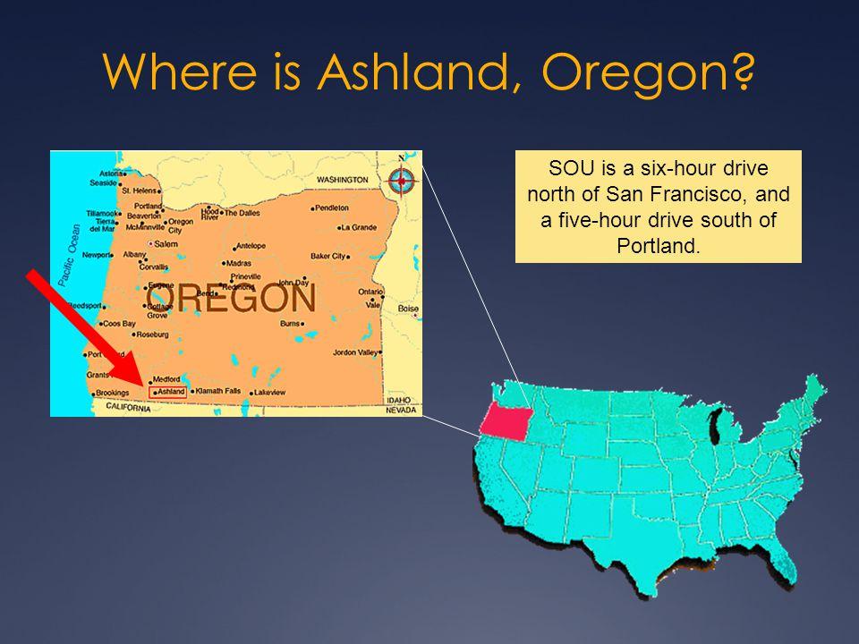 Where is Ashland, Oregon? SOU is a six-hour drive north of San Francisco, and a five-hour drive south of Portland.