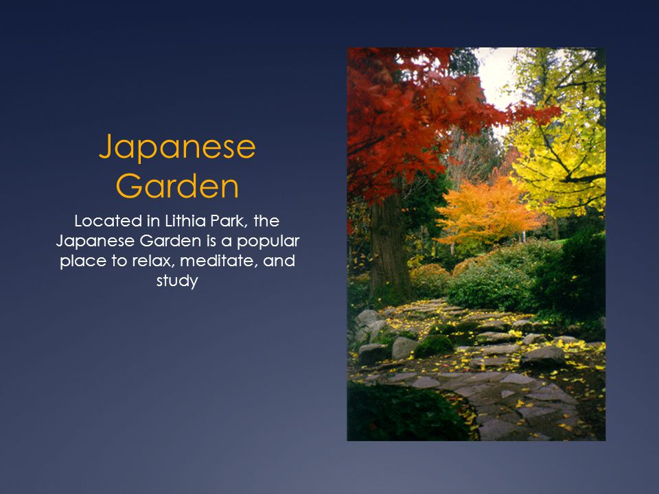 Japanese Garden Located in Lithia Park, the Japanese Garden is a popular place to relax, meditate, and study