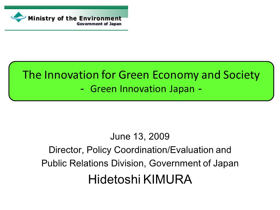 June 13, 2009 Director, Policy Coordination/Evaluation and Public Relations Division, Government of Japan Hidetoshi KIMURA The Innovation for Green Ec