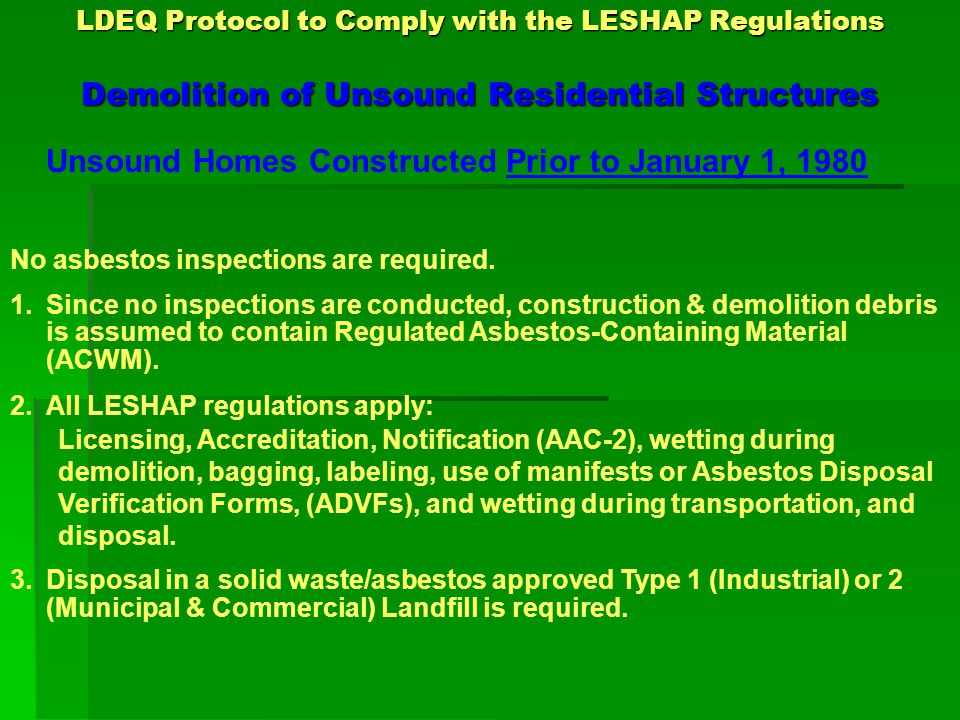 LDEQ Protocol to Comply with the LESHAP Regulations Demolition of Unsound Residential Structures Unsound Homes Constructed Prior to January 1, 1980 No asbestos inspections are required.