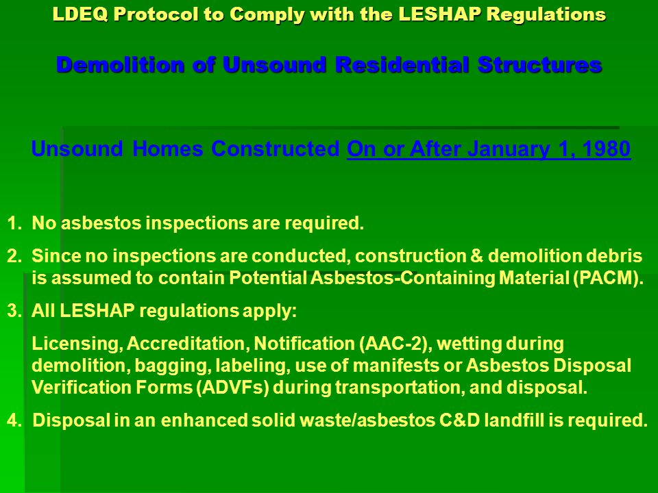 LDEQ Protocol to Comply with the LESHAP Regulations Demolition of Unsound Residential Structures Unsound Homes Constructed On or After January 1, 1980 1.No asbestos inspections are required.