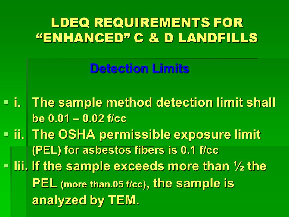 LDEQ REQUIREMENTS FOR ENHANCED C & D LANDFILLS Detection Limits i.The sample method detection limit shall i.The sample method detection limit shall be 0.01 – 0.02 f/cc ii.The OSHA permissible exposure limit ii.The OSHA permissible exposure limit (PEL) for asbestos fibers is 0.1 f/cc Iii.