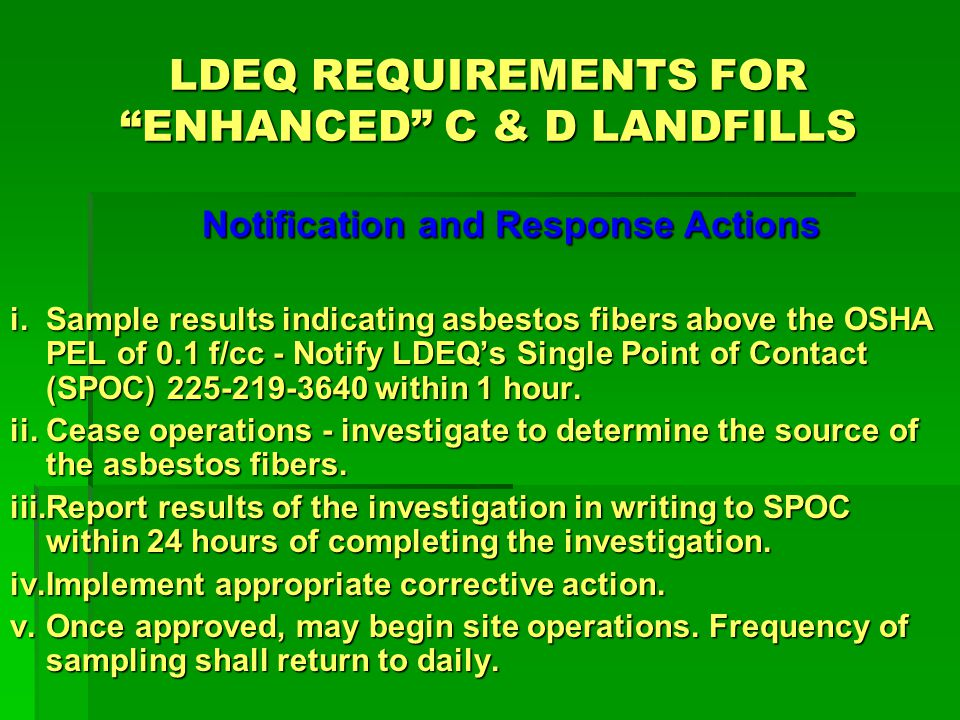 LDEQ REQUIREMENTS FOR ENHANCED C & D LANDFILLS Notification and Response Actions i.Sample results indicating asbestos fibers above the OSHA PEL of 0.1 f/cc - Notify LDEQs Single Point of Contact (SPOC) 225-219-3640 within 1 hour.