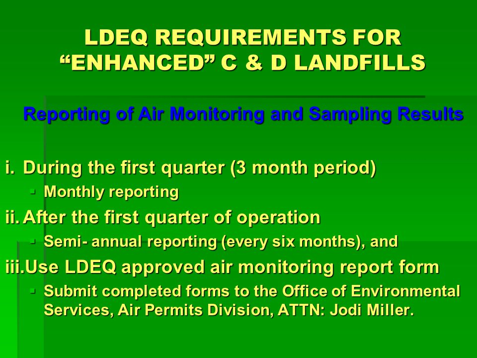 LDEQ REQUIREMENTS FOR ENHANCED C & D LANDFILLS Reporting of Air Monitoring and Sampling Results i.During the first quarter (3 month period) Monthly reporting Monthly reporting ii.After the first quarter of operation Semi- annual reporting (every six months), and Semi- annual reporting (every six months), and iii.Use LDEQ approved air monitoring report form Submit completed forms to the Office of Environmental Services, Air Permits Division, ATTN: Jodi Miller.
