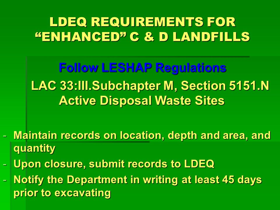 LDEQ REQUIREMENTS FOR ENHANCED C & D LANDFILLS Follow LESHAP Regulations Follow LESHAP Regulations LAC 33:III.Subchapter M, Section 5151.N Active Disposal Waste Sites -Maintain records on location, depth and area, and quantity -Upon closure, submit records to LDEQ -Notify the Department in writing at least 45 days prior to excavating