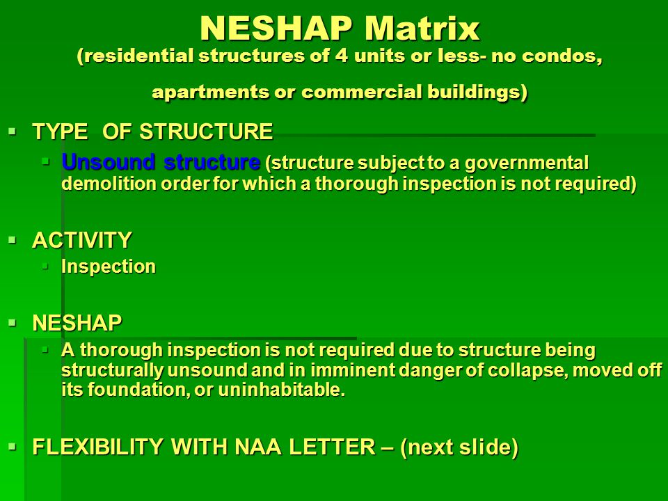 NESHAP Matrix (residential structures of 4 units or less- no condos, apartments or commercial buildings) TYPE OF STRUCTURE TYPE OF STRUCTURE Unsound structure (structure subject to a governmental demolition order for which a thorough inspection is not required) Unsound structure (structure subject to a governmental demolition order for which a thorough inspection is not required) ACTIVITY ACTIVITY Inspection Inspection NESHAP NESHAP A thorough inspection is not required due to structure being structurally unsound and in imminent danger of collapse, moved off its foundation, or uninhabitable.