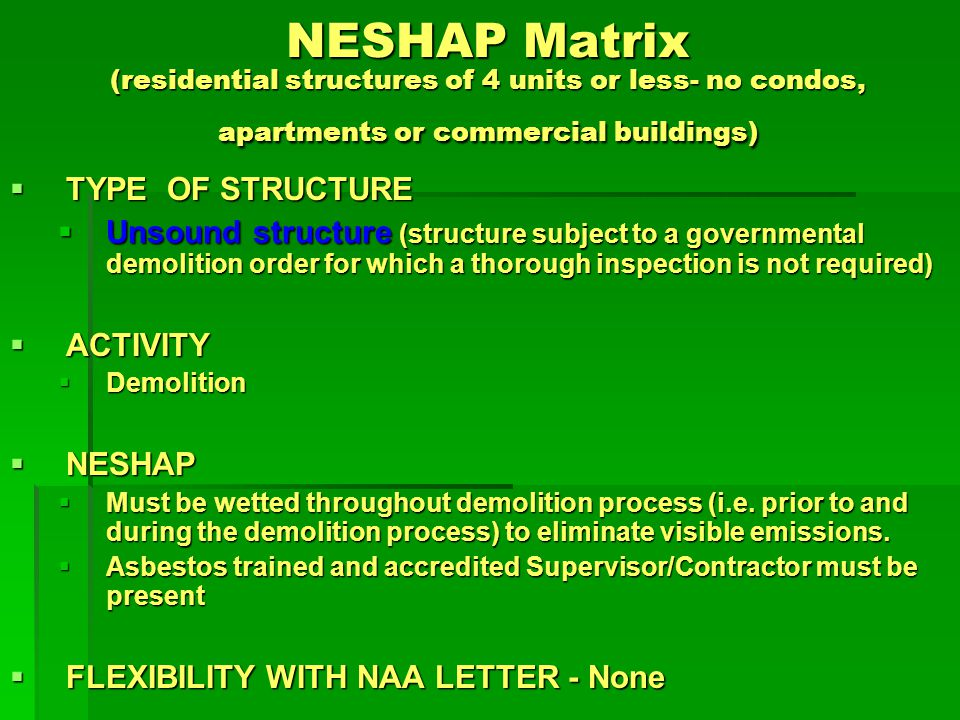 NESHAP Matrix (residential structures of 4 units or less- no condos, apartments or commercial buildings) TYPE OF STRUCTURE TYPE OF STRUCTURE Unsound structure (structure subject to a governmental demolition order for which a thorough inspection is not required) Unsound structure (structure subject to a governmental demolition order for which a thorough inspection is not required) ACTIVITY ACTIVITY Demolition Demolition NESHAP NESHAP Must be wetted throughout demolition process (i.e.