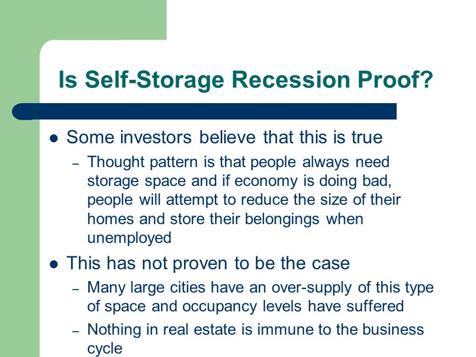 Is Self-Storage Recession Proof? Some investors believe that this is true – Thought pattern is that people always need storage space and if economy is