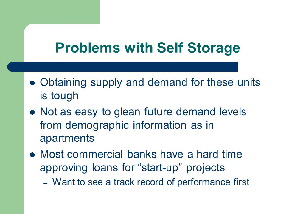 Problems with Self Storage Obtaining supply and demand for these units is tough Not as easy to glean future demand levels from demographic information as in apartments Most commercial banks have a hard time approving loans for start-up projects – Want to see a track record of performance first