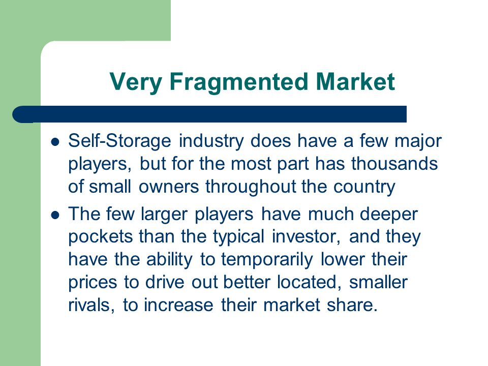 Very Fragmented Market Self-Storage industry does have a few major players, but for the most part has thousands of small owners throughout the country The few larger players have much deeper pockets than the typical investor, and they have the ability to temporarily lower their prices to drive out better located, smaller rivals, to increase their market share.