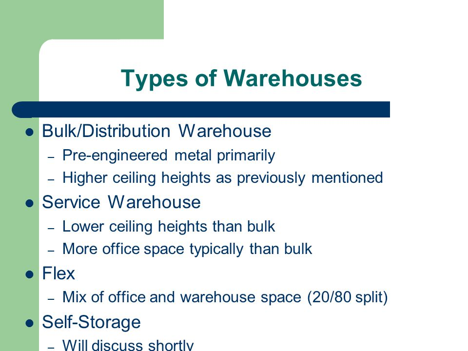 Types of Warehouses Bulk/Distribution Warehouse – Pre-engineered metal primarily – Higher ceiling heights as previously mentioned Service Warehouse – Lower ceiling heights than bulk – More office space typically than bulk Flex – Mix of office and warehouse space (20/80 split) Self-Storage – Will discuss shortly