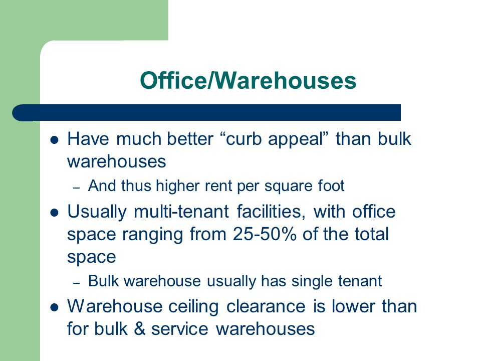 Office/Warehouses Have much better curb appeal than bulk warehouses – And thus higher rent per square foot Usually multi-tenant facilities, with offic