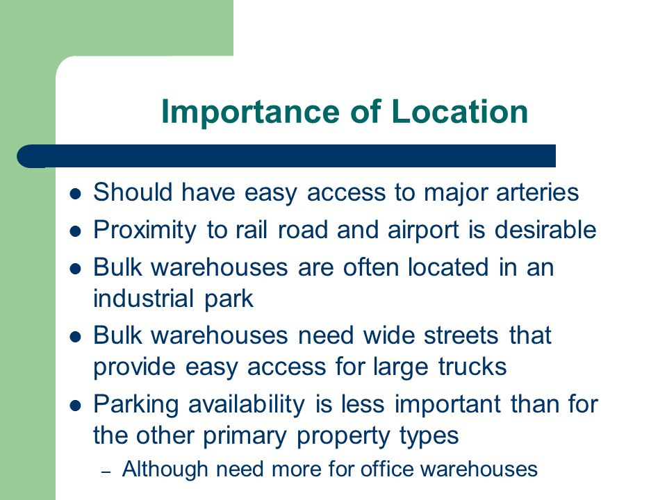 Importance of Location Should have easy access to major arteries Proximity to rail road and airport is desirable Bulk warehouses are often located in