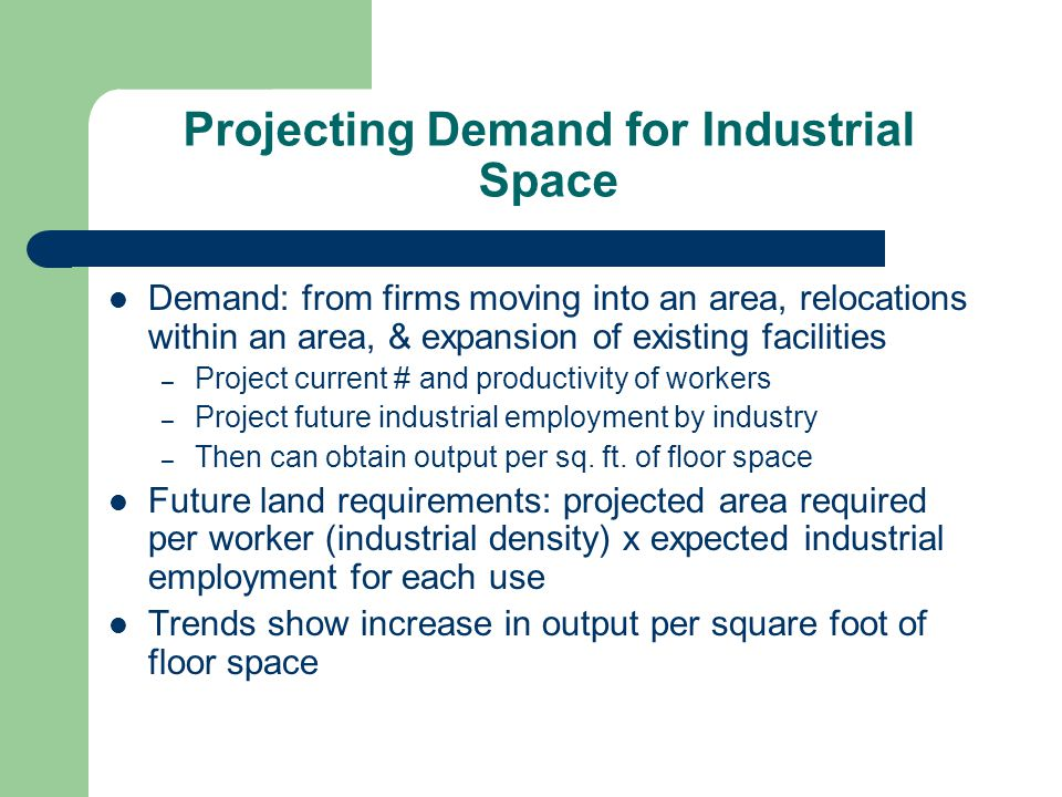 Projecting Demand for Industrial Space Demand: from firms moving into an area, relocations within an area, & expansion of existing facilities – Projec