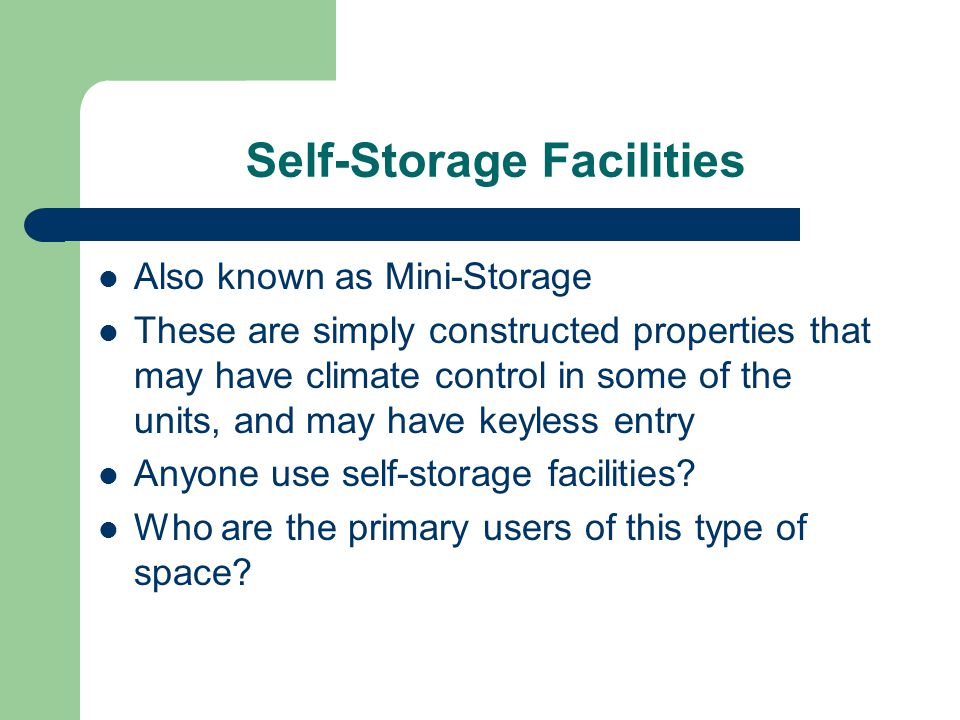 Self-Storage Facilities Also known as Mini-Storage These are simply constructed properties that may have climate control in some of the units, and may have keyless entry Anyone use self-storage facilities.