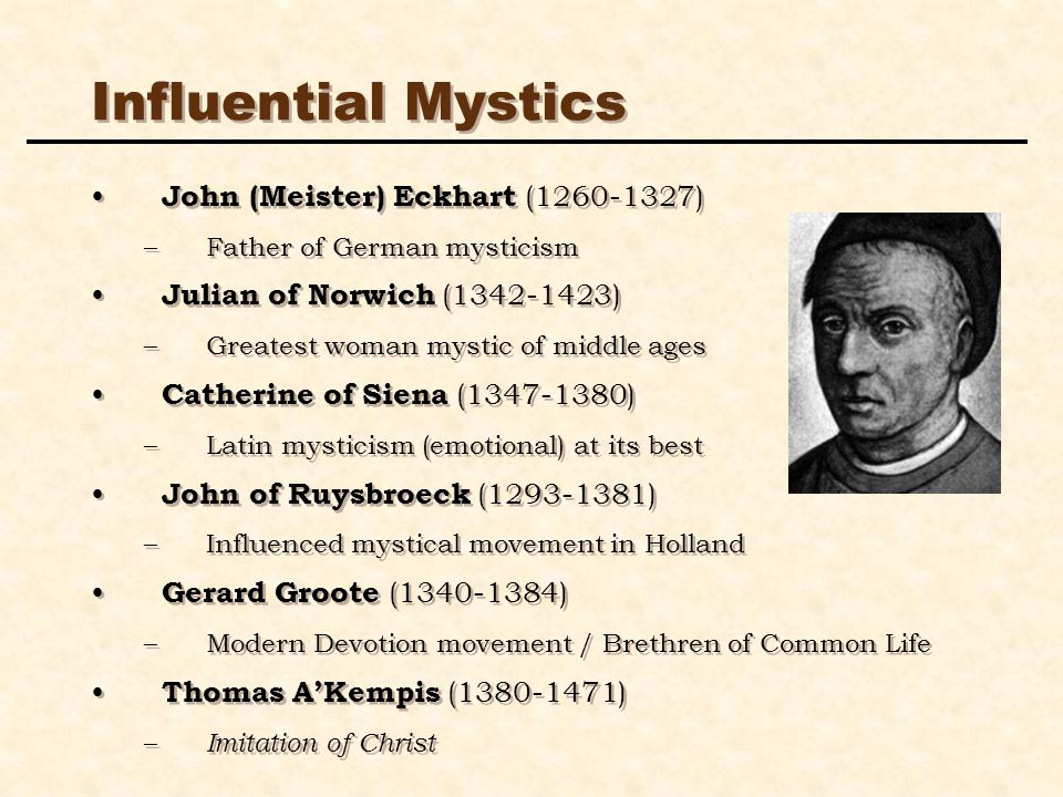 Influential Mystics John (Meister) Eckhart (1260-1327) –Father of German mysticism Julian of Norwich (1342-1423) –Greatest woman mystic of middle ages Catherine of Siena (1347-1380) –Latin mysticism (emotional) at its best John of Ruysbroeck (1293-1381) –Influenced mystical movement in Holland Gerard Groote (1340-1384) –Modern Devotion movement / Brethren of Common Life Thomas AKempis (1380-1471) – Imitation of Christ John (Meister) Eckhart (1260-1327) –Father of German mysticism Julian of Norwich (1342-1423) –Greatest woman mystic of middle ages Catherine of Siena (1347-1380) –Latin mysticism (emotional) at its best John of Ruysbroeck (1293-1381) –Influenced mystical movement in Holland Gerard Groote (1340-1384) –Modern Devotion movement / Brethren of Common Life Thomas AKempis (1380-1471) – Imitation of Christ