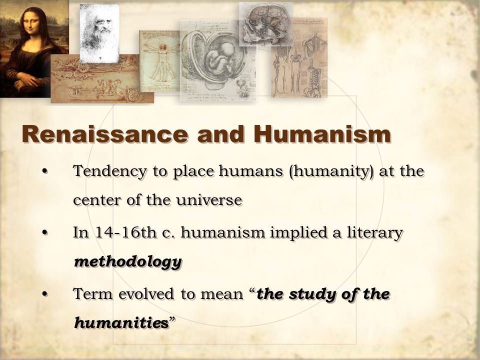 Renaissance and Humanism Tendency to place humans (humanity) at the center of the universe In 14-16th c.