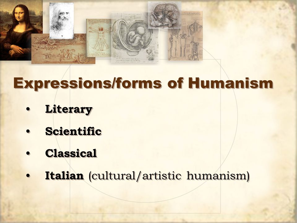 Expressions/forms of Humanism Literary Scientific Classical Italian (cultural/artistic humanism) Literary Scientific Classical Italian (cultural/artistic humanism)