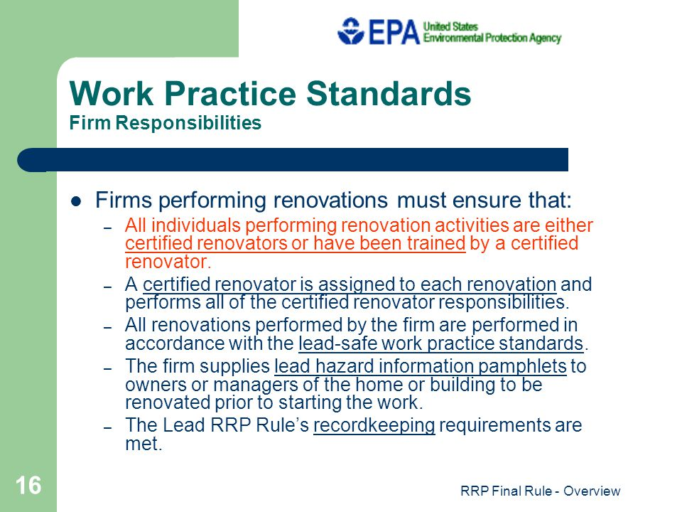 RRP Final Rule - Overview 16 Work Practice Standards Firm Responsibilities Firms performing renovations must ensure that: – All individuals performing renovation activities are either certified renovators or have been trained by a certified renovator.