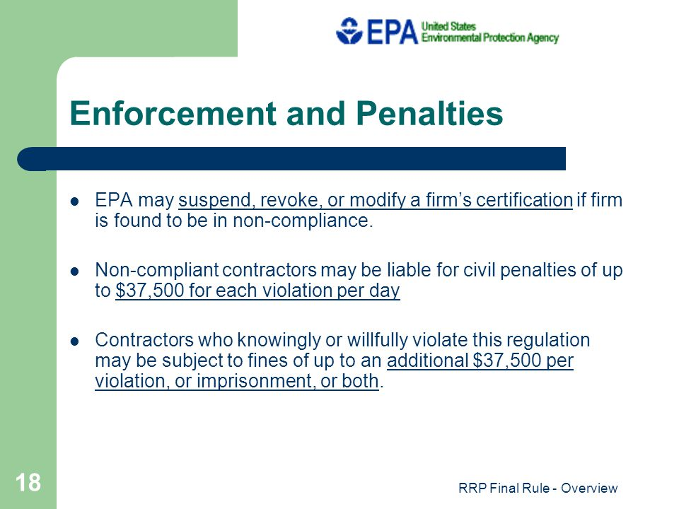 RRP Final Rule - Overview 18 Enforcement and Penalties EPA may suspend, revoke, or modify a firms certification if firm is found to be in non-compliance.