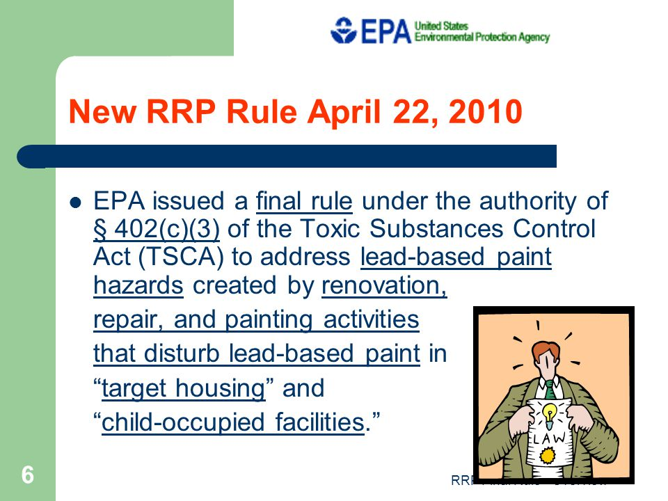 RRP Final Rule - Overview 6 New RRP Rule April 22, 2010 EPA issued a final rule under the authority of § 402(c)(3) of the Toxic Substances Control Act (TSCA) to address lead-based paint hazards created by renovation, repair, and painting activities that disturb lead-based paint in target housing and child-occupied facilities.
