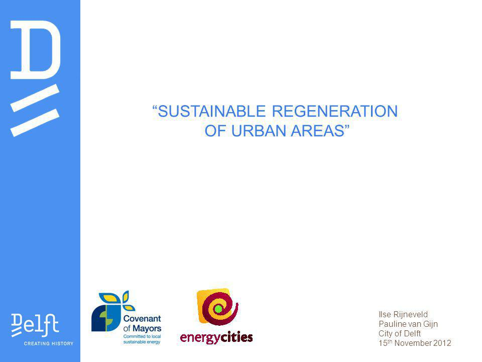 SUSTAINABLE REGENERATION OF URBAN AREAS Ilse Rijneveld Pauline van Gijn City of Delft 15 th November 2012