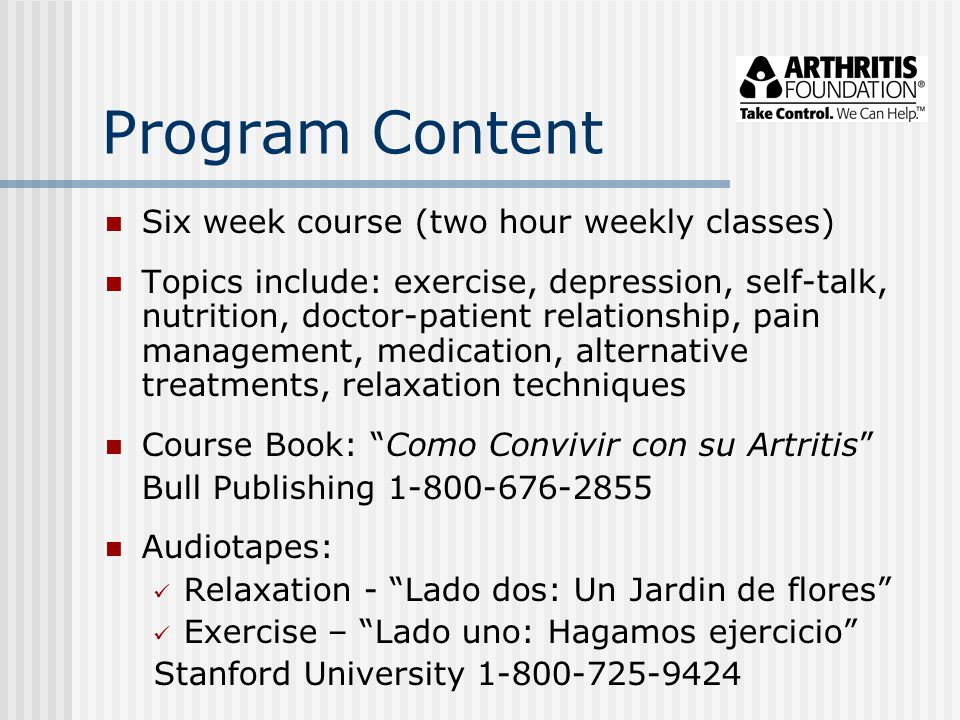 Program Content Six week course (two hour weekly classes) Topics include: exercise, depression, self-talk, nutrition, doctor-patient relationship, pai