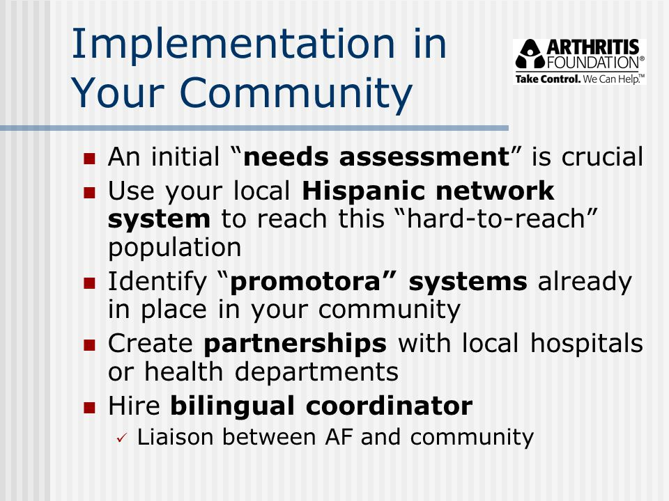 Implementation in Your Community An initial needs assessment is crucial Use your local Hispanic network system to reach this hard-to-reach population