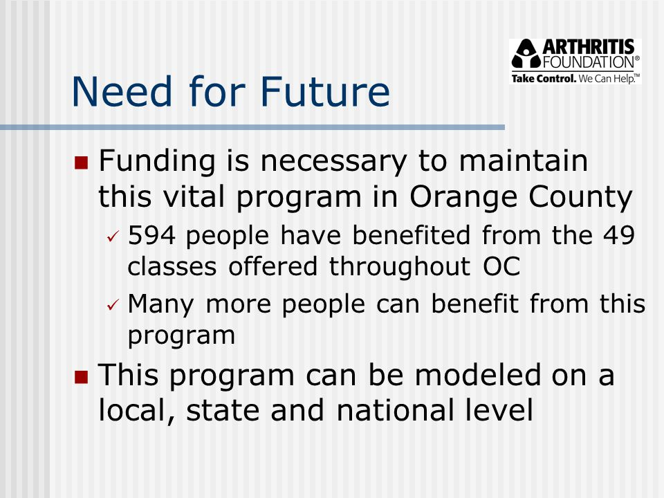 Need for Future Funding is necessary to maintain this vital program in Orange County 594 people have benefited from the 49 classes offered throughout OC Many more people can benefit from this program This program can be modeled on a local, state and national level