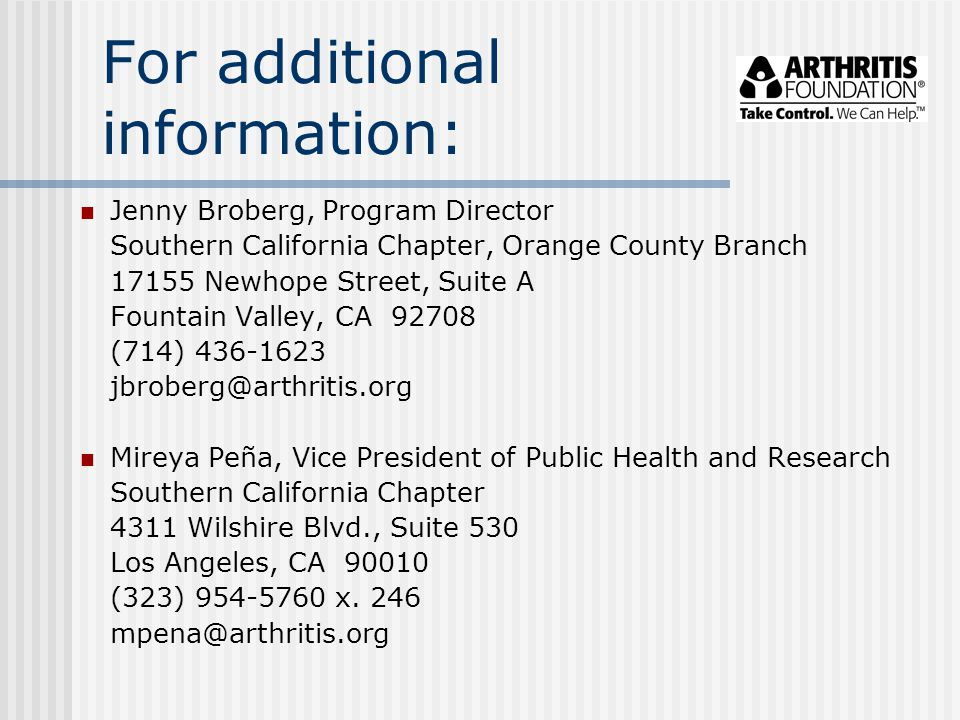 For additional information: Jenny Broberg, Program Director Southern California Chapter, Orange County Branch 17155 Newhope Street, Suite A Fountain Valley, CA 92708 (714) 436-1623 jbroberg@arthritis.org Mireya Peña, Vice President of Public Health and Research Southern California Chapter 4311 Wilshire Blvd., Suite 530 Los Angeles, CA 90010 (323) 954-5760 x.