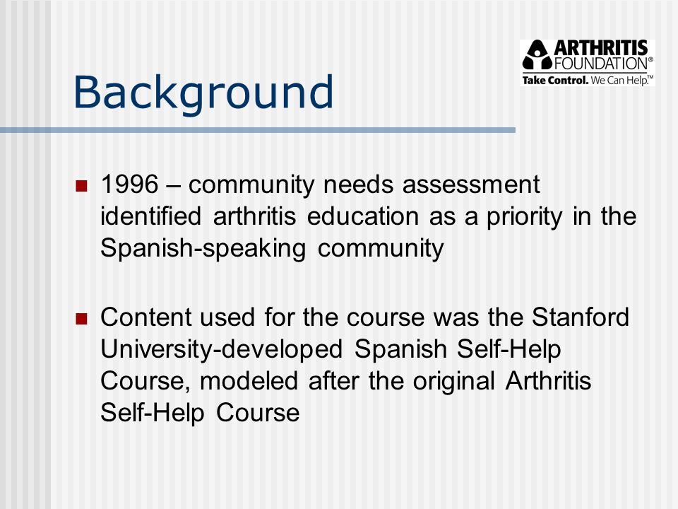 Background 1996 – community needs assessment identified arthritis education as a priority in the Spanish-speaking community Content used for the cours