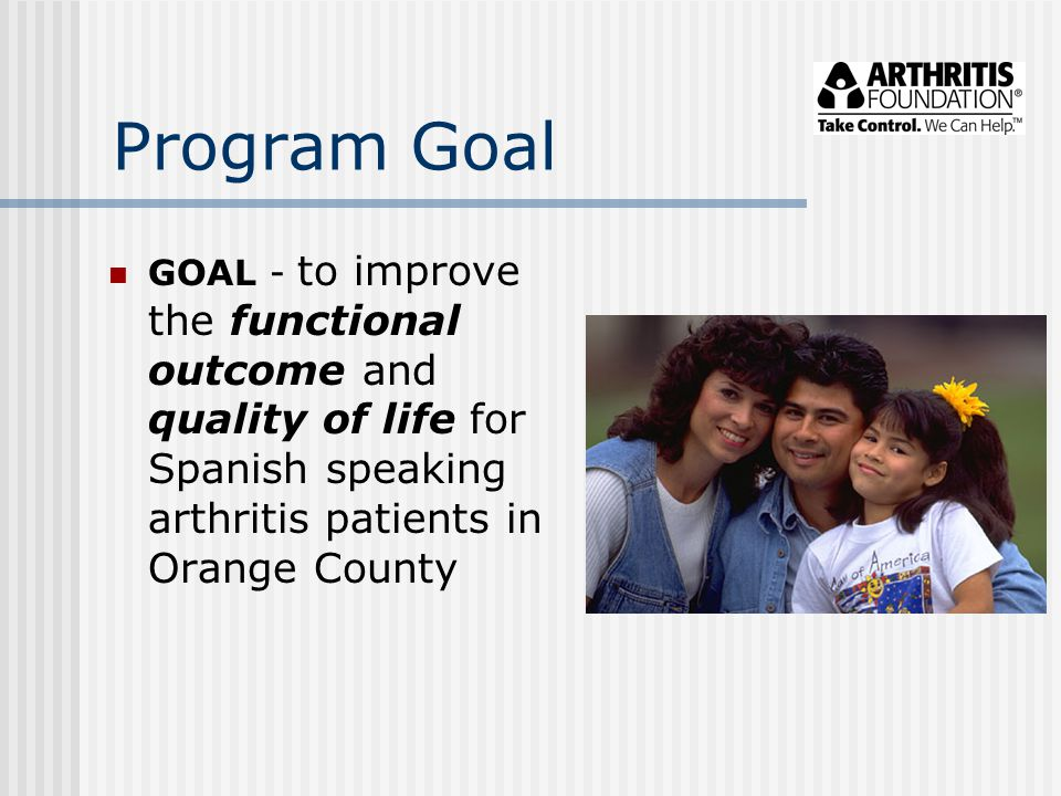 Program Goal GOAL - to improve the functional outcome and quality of life for Spanish speaking arthritis patients in Orange County