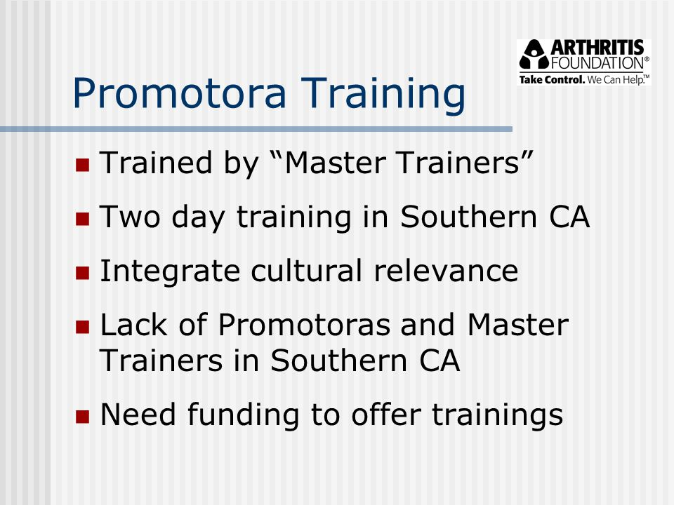 Promotora Training Trained by Master Trainers Two day training in Southern CA Integrate cultural relevance Lack of Promotoras and Master Trainers in Southern CA Need funding to offer trainings