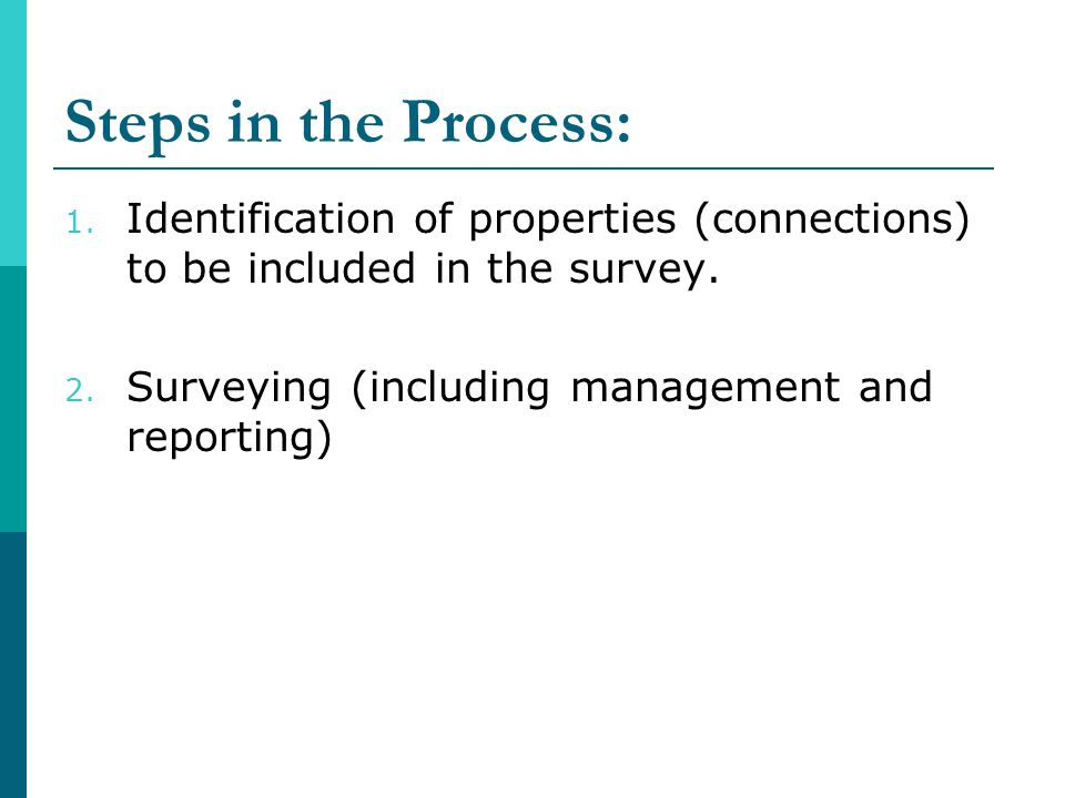 Steps in the Process: 1. Identification of properties (connections) to be included in the survey. 2. Surveying (including management and reporting)