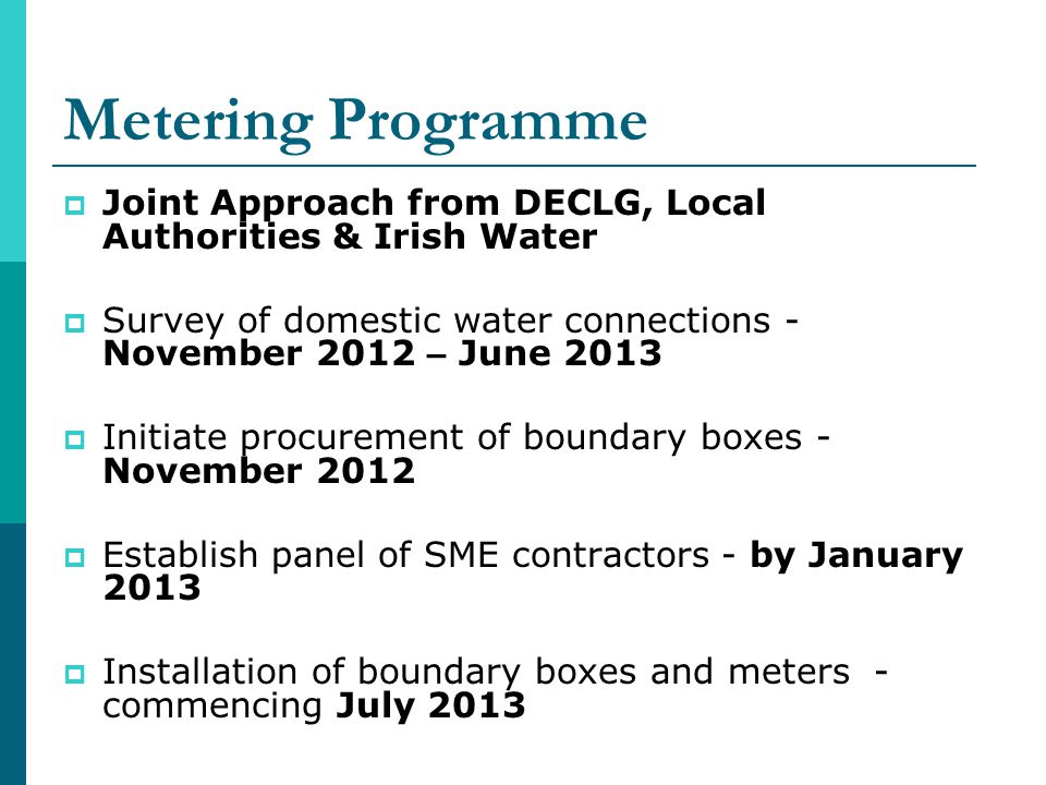 Metering Programme Joint Approach from DECLG, Local Authorities & Irish Water Survey of domestic water connections - November 2012 – June 2013 Initiate procurement of boundary boxes - November 2012 Establish panel of SME contractors - by January 2013 Installation of boundary boxes and meters - commencing July 2013