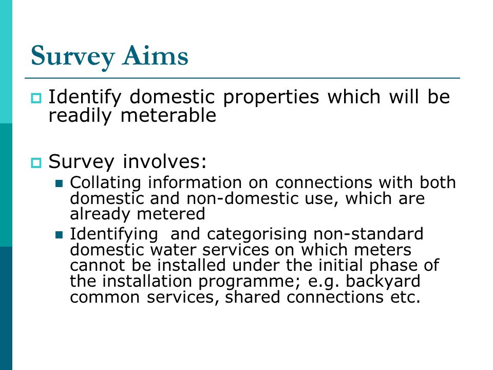 Survey Aims Identify domestic properties which will be readily meterable Survey involves: Collating information on connections with both domestic and non-domestic use, which are already metered Identifying and categorising non-standard domestic water services on which meters cannot be installed under the initial phase of the installation programme; e.g.